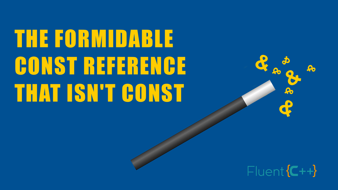The Incredible Const Reference That Isn't Const - Fluent C++